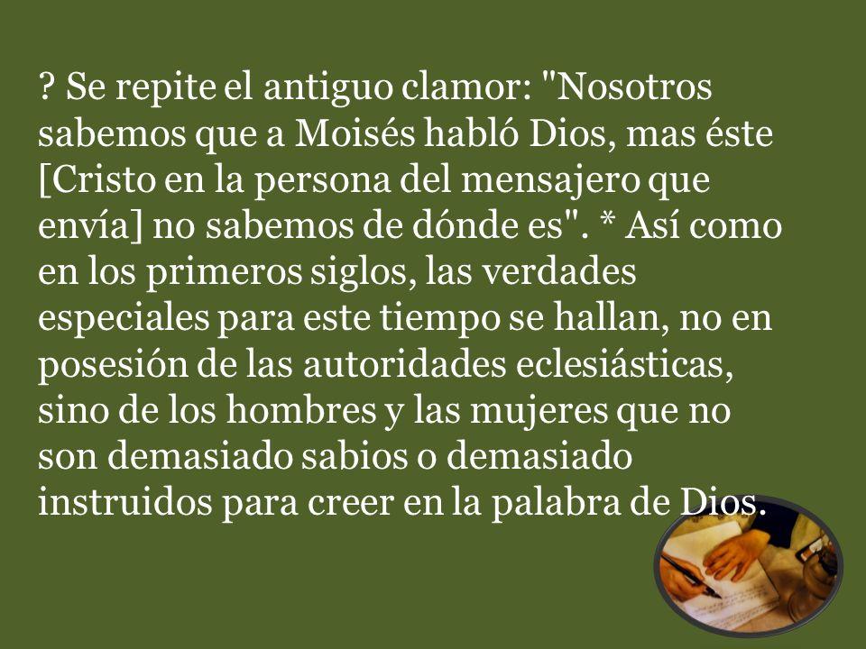 Se repite el antiguo clamor: Nosotros sabemos que a Moisés habló Dios, mas éste [Cristo en la persona del mensajero que envía] no sabemos de dónde es .